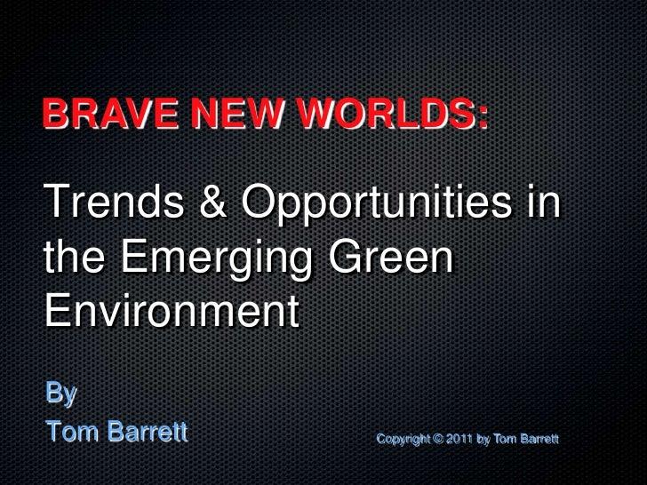 BRAVE NEW WORLDS:Trends & Opportunities inthe Emerging GreenEnvironmentByTom Barrett     Copyright © 2011 by Tom Barrett