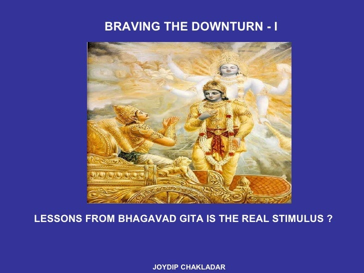 LESSONS FROM BHAGAVAD GITA IS THE REAL STIMULUS ? JOYDIP CHAKLADAR   BRAVING THE DOWNTURN - I
