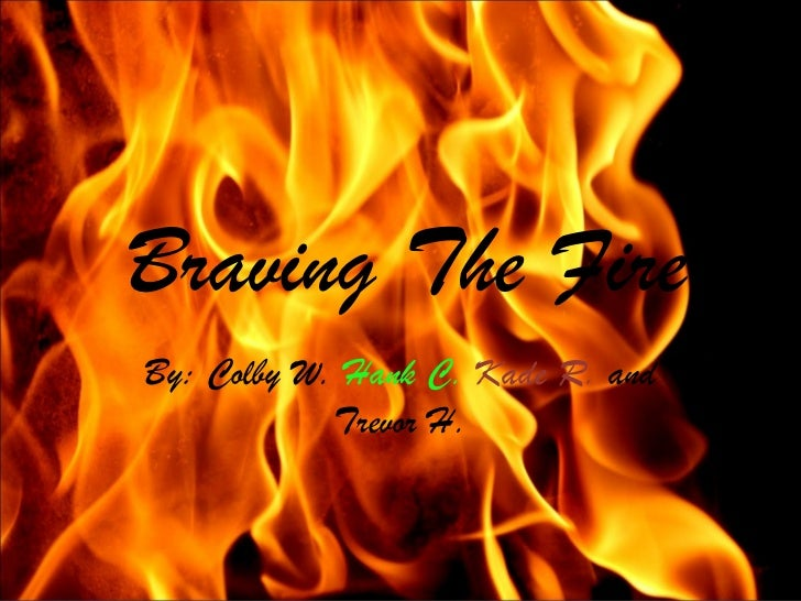 Braving The FireBy: Colby W. Hank C. Kade R. and            Trevor H.