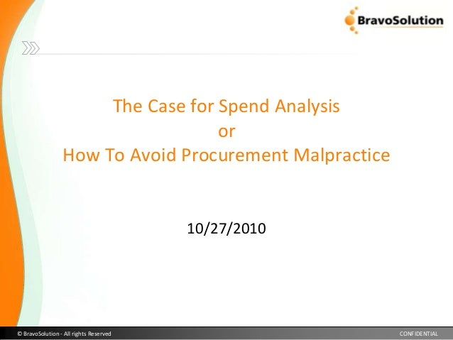 © BravoSolution - All rights Reserved CONFIDENTIAL The Case for Spend Analysis or How To Avoid Procurement Malpractice 10/...