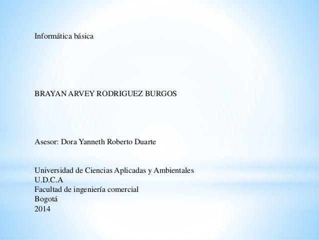 Informática básica  BRAYAN ARVEY RODRIGUEZ BURGOS  Asesor: Dora Yanneth Roberto Duarte  Universidad de Ciencias Aplicadas ...