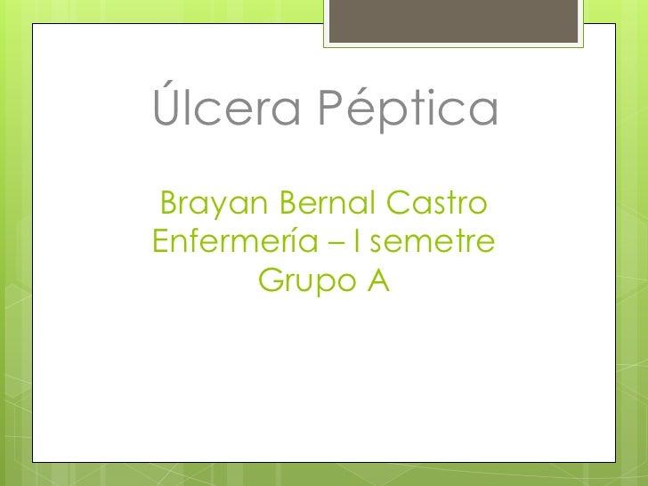Úlcera PépticaBrayan Bernal CastroEnfermería – I semetre      Grupo A