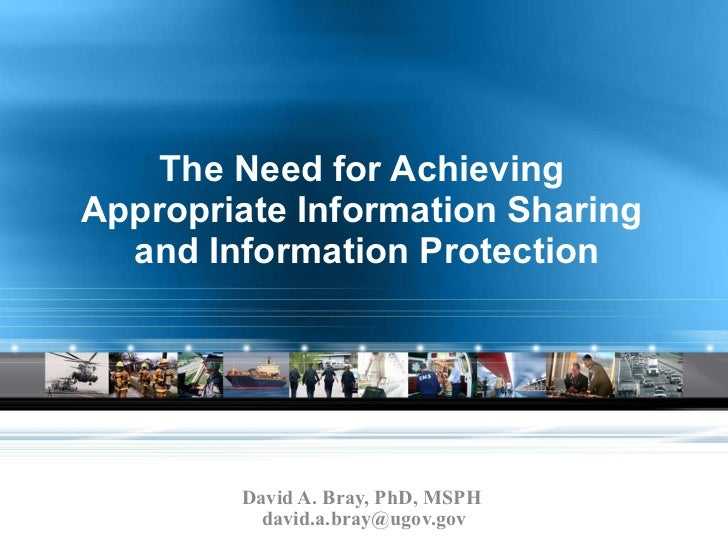 The Need for Achieving  Appropriate Information Sharing  and Information Protection David A. Bray, PhD, MSPH  [email_addre...