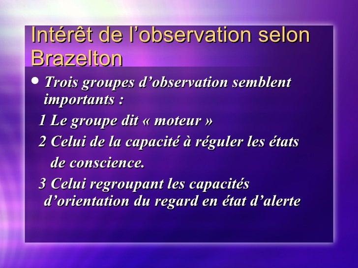Intér êt de l'observation selon Brazelton <ul><li>Trois groupes d'observation semblent importants : </li></ul><ul><li>1 Le...