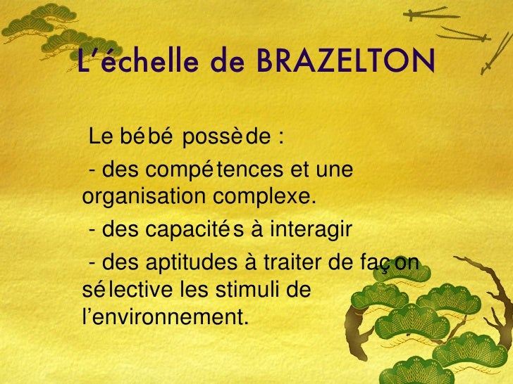 L'échelle de BRAZELTON Le bébé possède : - des compétences et une organisation complexe. - des capacités à interagir  - de...