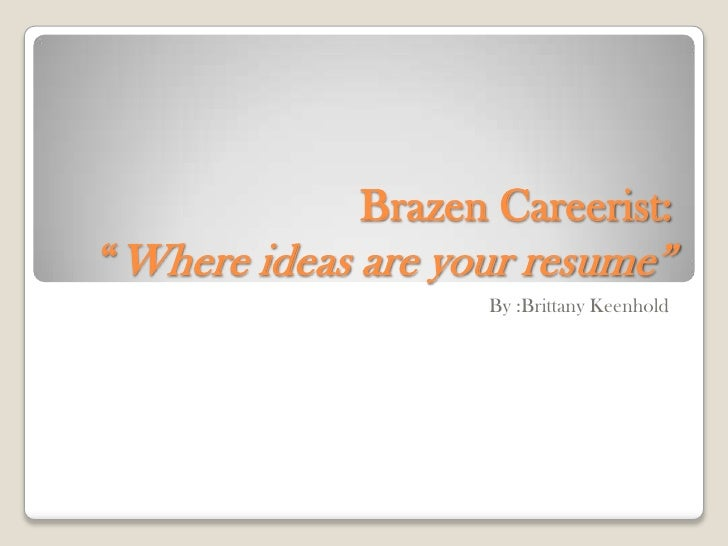 "Brazen Careerist: ""Where ideas are your resume""<br />By :Brittany Keenhold<br />"