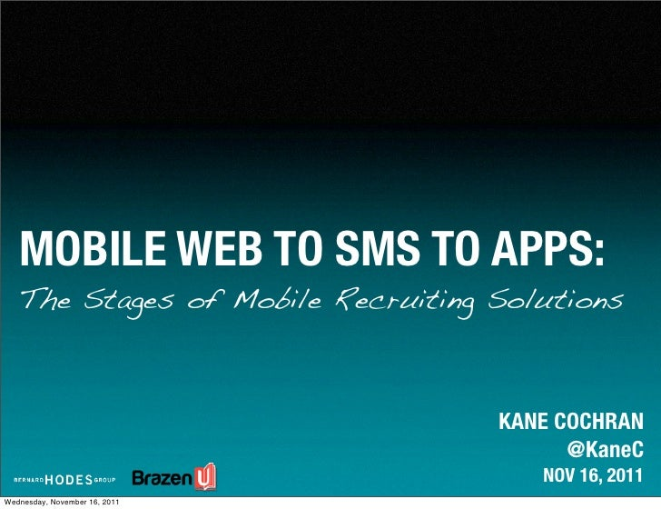 MOBILE WEB TO SMS TO APPS:   The Stages of Mobile Recruiting Solutions                                   KANE COCHRAN     ...