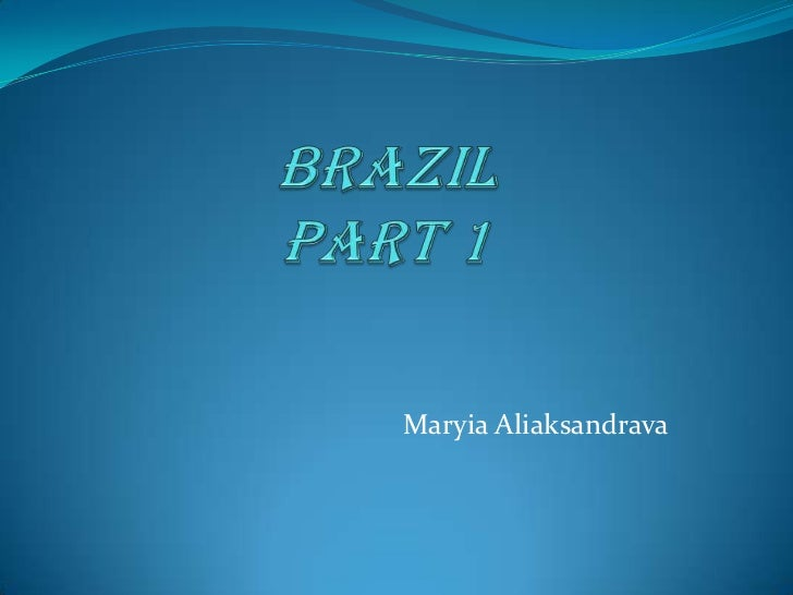 BrazilPart 1<br />MaryiaAliaksandrava<br />