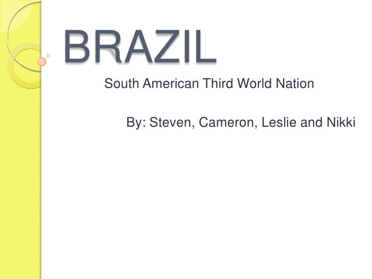 BRAZIL<br />South American Third World Nation<br />By: Steven, Cameron, Leslie and Nikki<br />