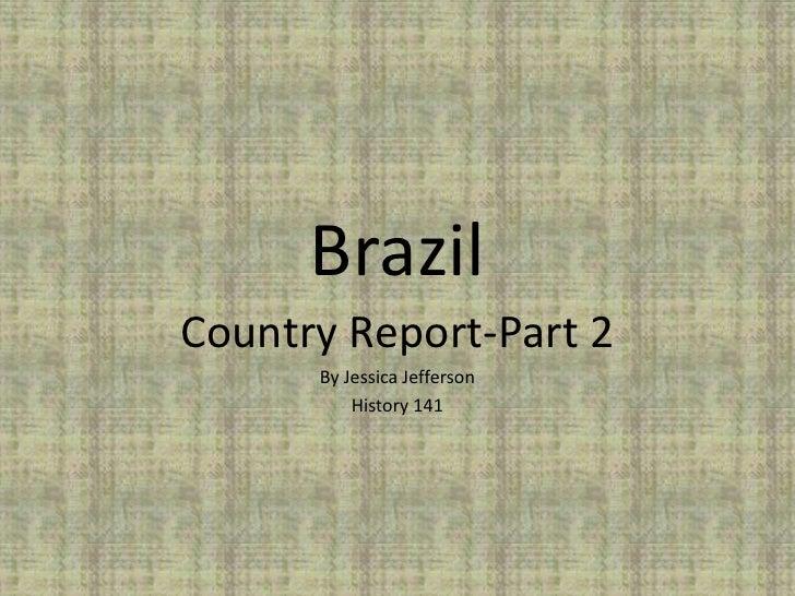 BrazilCountry Report-Part 2      By Jessica Jefferson          History 141