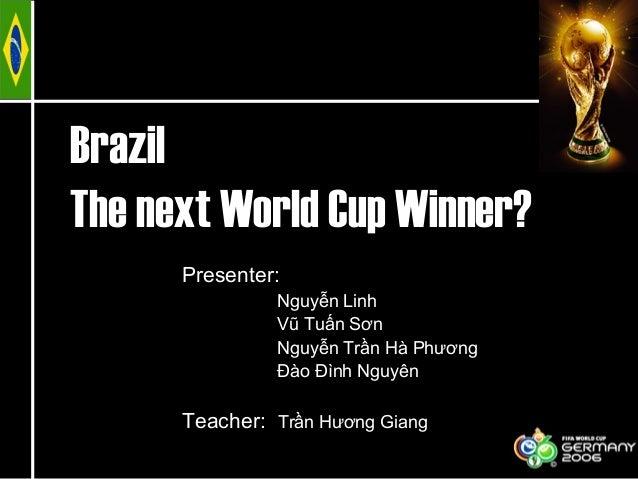 BrazilThe next World Cup Winner?Presenter:Nguyễn LinhVũ Tuấn SơnNguyễn Trần Hà PhươngĐào Đình NguyênTeacher: Trần Hương Gi...