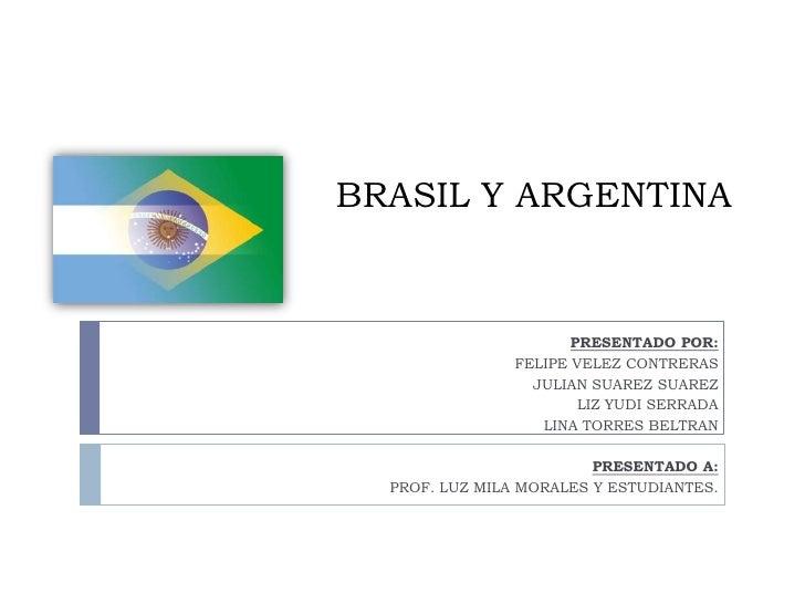 BRASIL Y ARGENTINA                       PRESENTADO POR:                FELIPE VELEZ CONTRERAS                  JULIAN SUA...