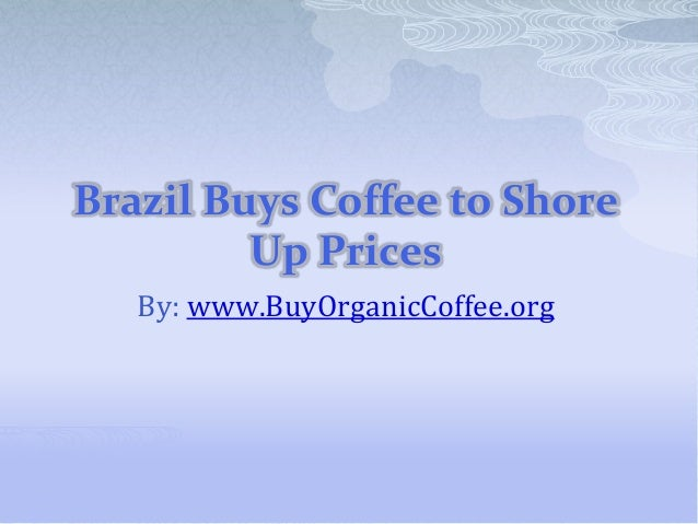 Brazil Buys Coffee to Shore Up Prices By: www.BuyOrganicCoffee.org