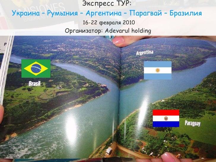 Экспресс ТУР:  Украина – Румыния – Аргентина – Парагвай – Бразилия    16-22 февраля 2010 Организатор:  Adevarul holding