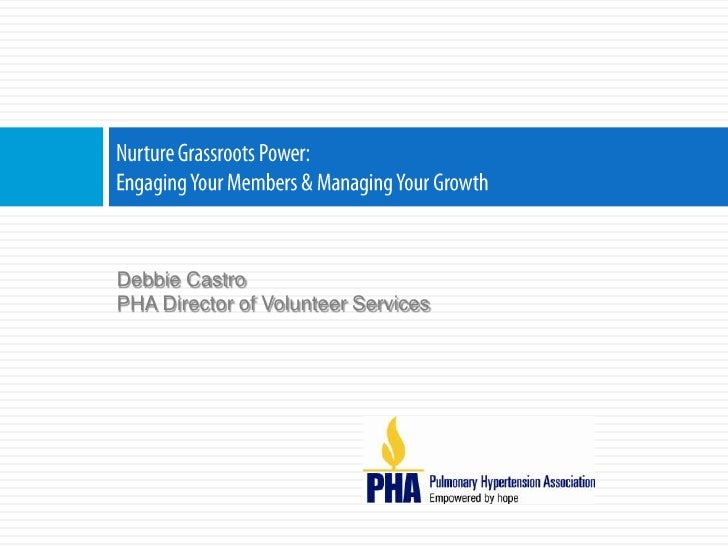 Nurture Grassroots Power:Engaging Your Members & Managing Your Growth<br />Debbie Castro<br />PHA Director of Volunteer Se...