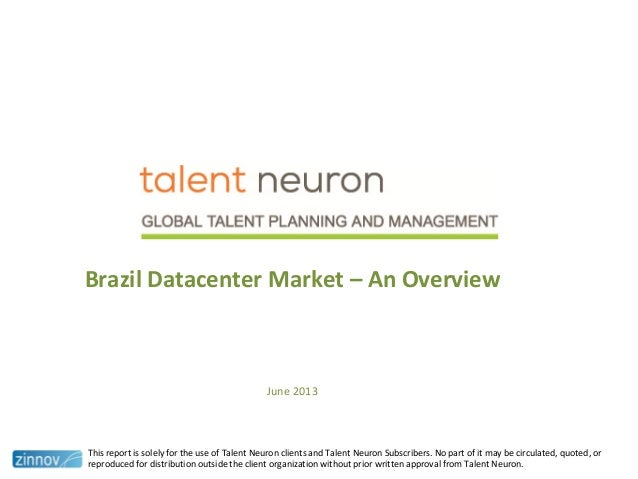 Brazil Datacenter Market – An Overview June 2013 This report is solely for the use of Talent Neuron clients and Talent Neu...