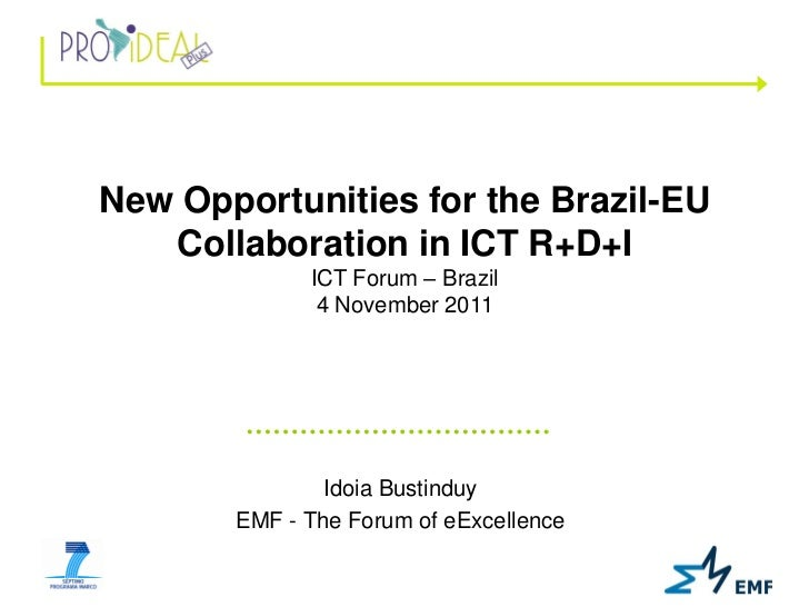 New Opportunities for the Brazil-EU   Collaboration in ICT R+D+I             ICT Forum – Brazil              4 November 20...