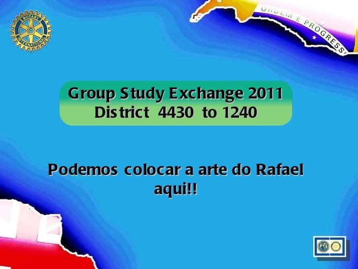Group Study Exchange 2011 District  4430  to 1240 Podemos colocar a arte do Rafael aqui!!