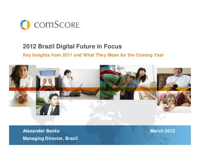 Key Insights from 2011 and What They Mean for the Coming Year 2012 Brazil Digital Future in Focus Alexander Banks March 20...