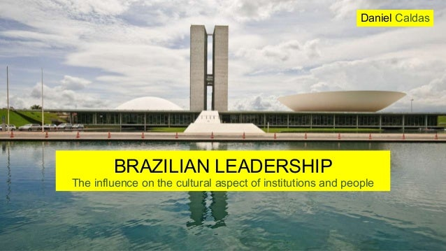 BRAZILIAN LEADERSHIP The influence on the cultural aspect of institutions and people Daniel Caldas