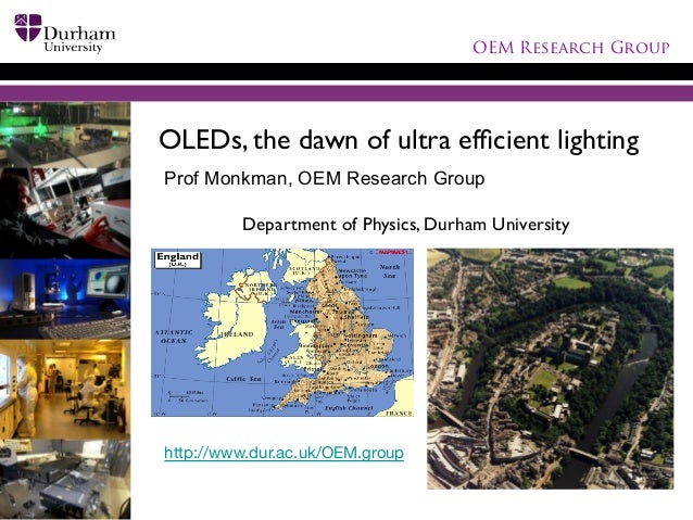 OEM Research Group  OLEDs, the dawn of ultra efficient lighting	  Prof Monkman, OEM Research Group  	  Department of Physic...