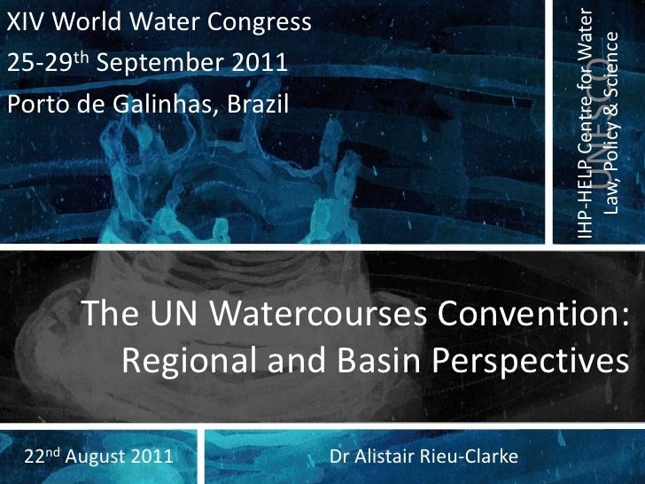 The UN Watercourses Convention: Regional and Basin Perspectives<br />XIV World Water Congress<br />25-29th September 2011<...