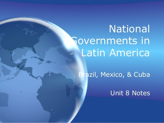 NationalGovernments in  Latin America Brazil, Mexico, & Cuba          Unit 8 Notes