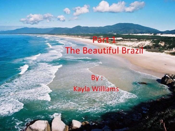 Part 1 The Beautiful Brazil By : Kayla Williams