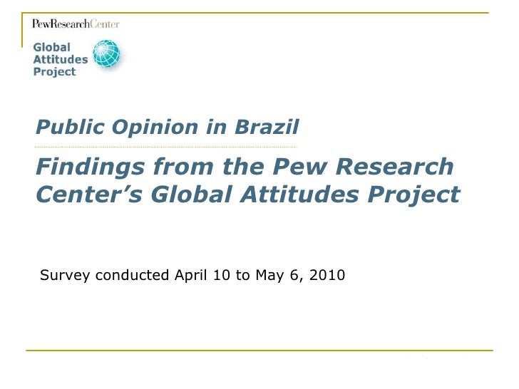 Public Opinion in BrazilFindings from the Pew Research Center's Global Attitudes Project<br />Survey conducted April 10 to...