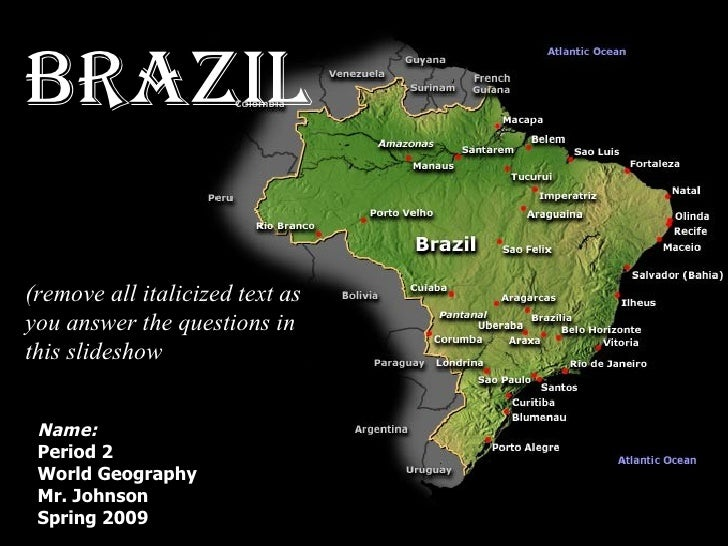 Name: Period 2 World Geography IA Mr. Johnson Spring 2009 Brazil (remove all italicized text as you answer the questions i...
