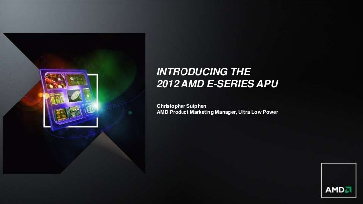 INTRODUCING THE2012 AMD E-SERIES APUChristopher SutphenAMD Product Marketing Manager, Ultra Low Power