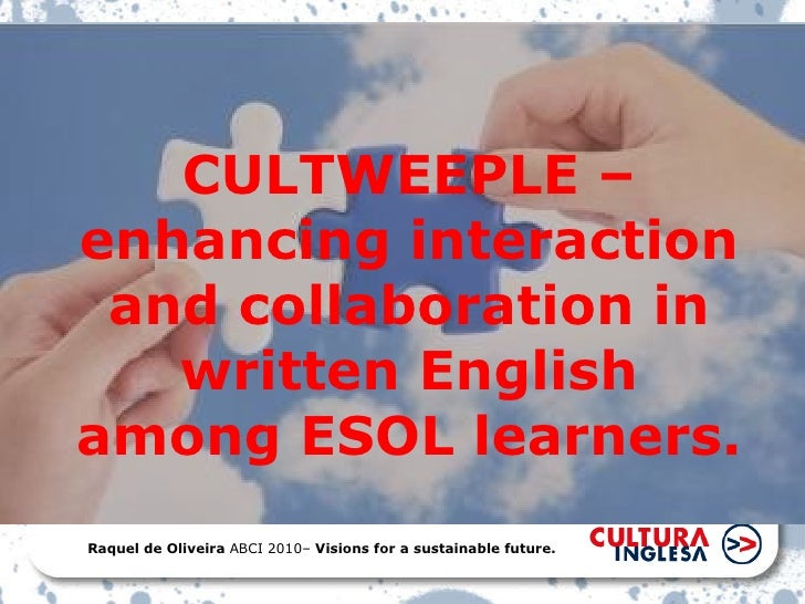 CULTWEEPLE – enhancing interaction and collaboration in written English among ESOL learners. Raquel de Oliveira  ABCI 2010...