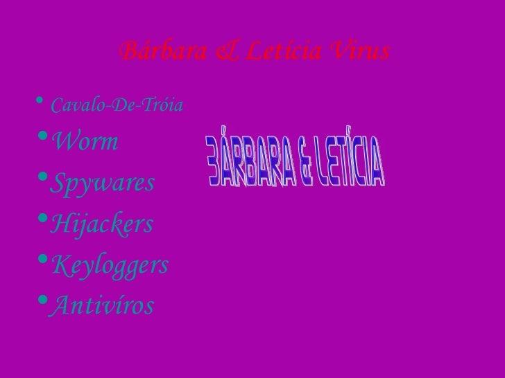 Bárbara & Letícia Virus <ul><li>Cavalo-De-Tróia </li></ul><ul><li>Worm </li></ul><ul><li>Spywares </li></ul><ul><li>Hijack...