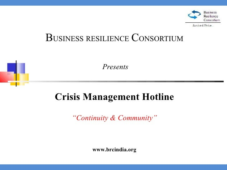 "B USINESS   RESILIENCE   C ONSORTIUM  Presents Crisis Management Hotline "" Continuity & Community"" www.brcindia.org"