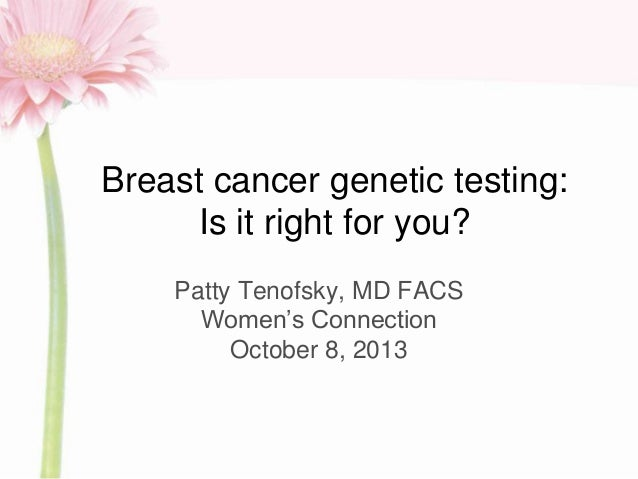 Breast cancer genetic testing: Is it right for you? Patty Tenofsky, MD FACS Women's Connection October 8, 2013