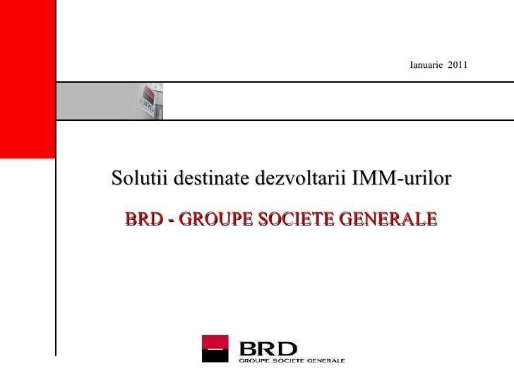Solutii destinate dezvoltarii IMM-urilor   BRD - GROUPE SOCIETE GENERALE   Ianuarie   2011