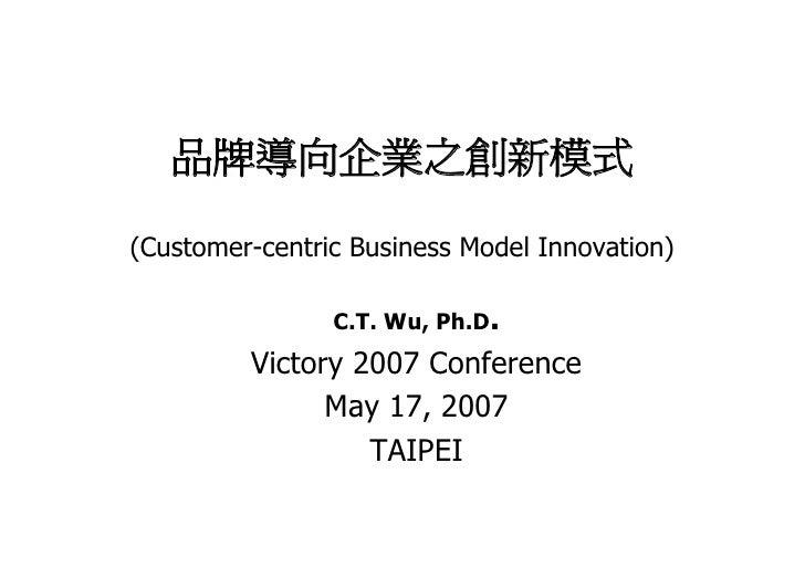 品牌導向企業之創新模式  (Customer-centric Business Model Innovation)                  C.T. Wu, Ph.D.          Victory 2007 Conference...