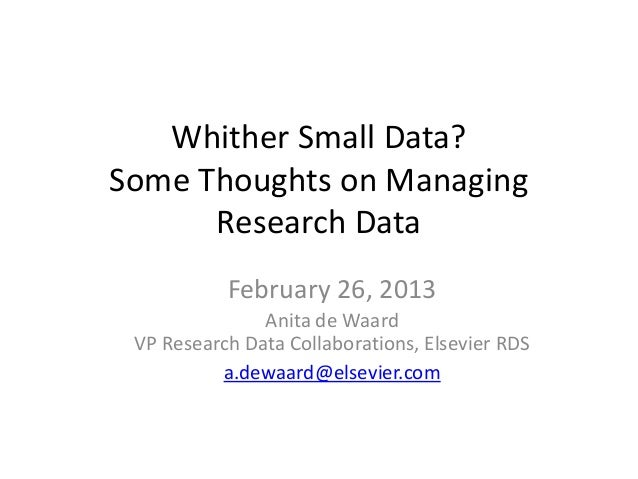 Whither Small Data?Some Thoughts on Managing      Research Data           February 26, 2013               Anita de Waard V...