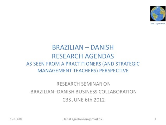 Jens Lage HansenBRAZILIAN – DANISHRESEARCH AGENDASAS SEEN FROM A PRACTITIONERS (AND STRATEGICMANAGEMENT TEACHERS) PERSPECT...