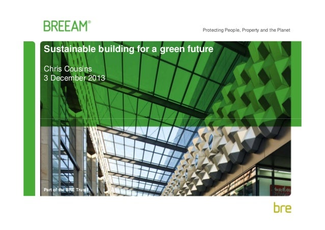 Protecting People, Property and the Planet  Sustainable building for a green future Chris Cousins 3 December 2013  Part of...