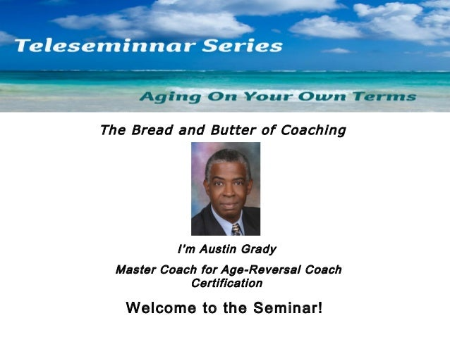 The Bread and Butter of Coaching  I'm Austin Grady Master Coach for Age-Reversal Coach Certification  Welcome to the Semin...