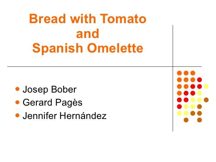 Bread with Tomato and Spanish Omelette <ul><li>Josep Bober </li></ul><ul><li>Gerard Pagès </li></ul><ul><li>Jennifer Herná...