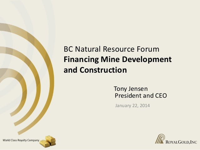 BC Natural Resource Forum Financing Mine Development and Construction Tony Jensen President and CEO January 22, 2014