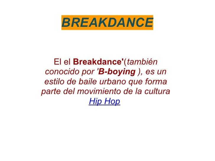 BREAKDANCE   El el Breakdance(también conocido por B-boying ), es un estilo de baile urbano que formaparte del movimiento ...