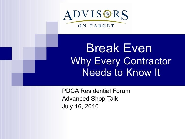 Break Even  Why Every Contractor Needs to Know It PDCA Residential Forum Advanced Shop Talk July 16, 2010