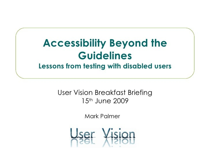 User Vision Breakfast Briefing 15 th  June 2009 Accessibility Beyond the Guidelines Lessons from testing with disabled use...