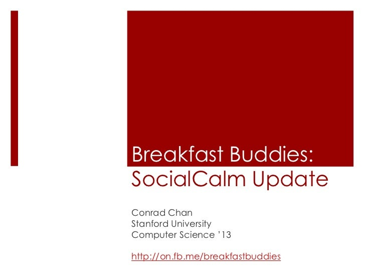 Breakfast Buddies:SocialCalm Update<br />Conrad Chan<br />Stanford University<br />Computer Science '13<br />http://on.fb....