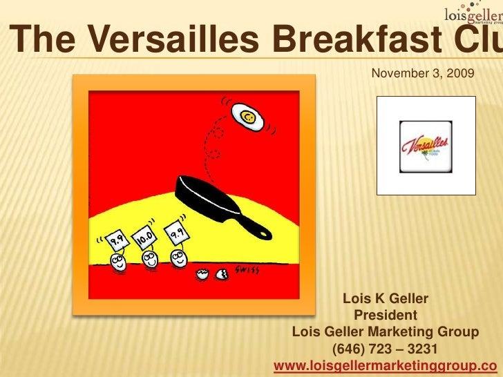 The Versailles Breakfast Club<br />November 3, 2009<br />Lois K Geller <br />President<br />Lois Geller Marketing Group<br...