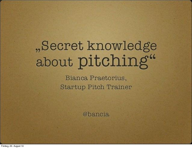 """Secret knowledge about pitching"" Bianca Praetorius, Startup Pitch Trainer @bancia Freitag, 23. August 13"