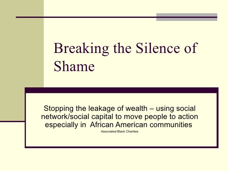 Breaking the Silence of Shame Stopping the leakage of wealth – using social network/social capital to move people to actio...